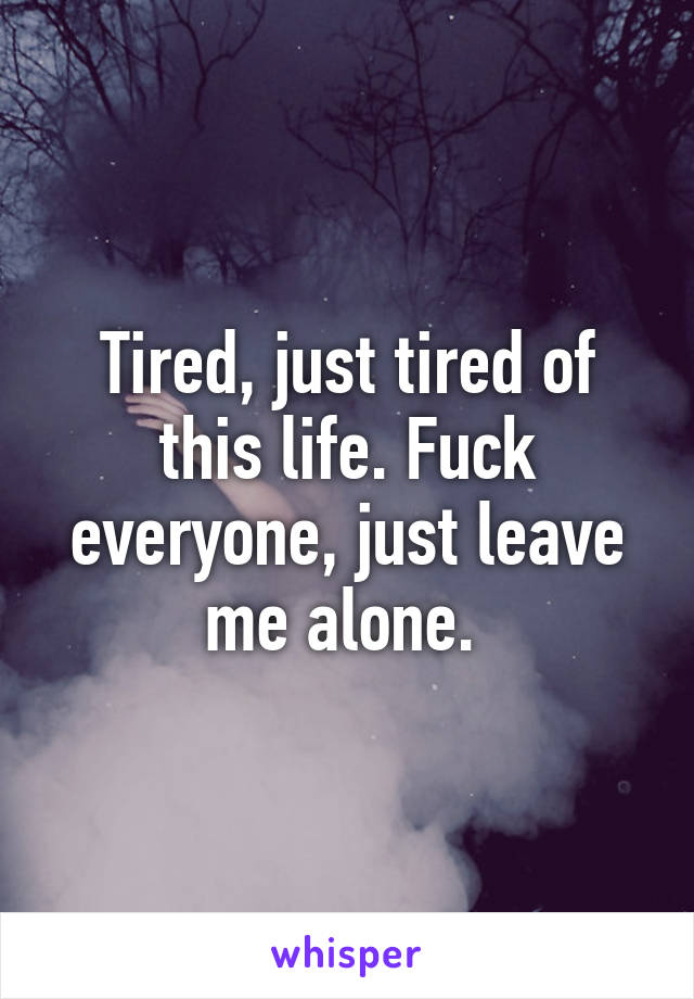 Tired, just tired of this life. Fuck everyone, just leave me alone.