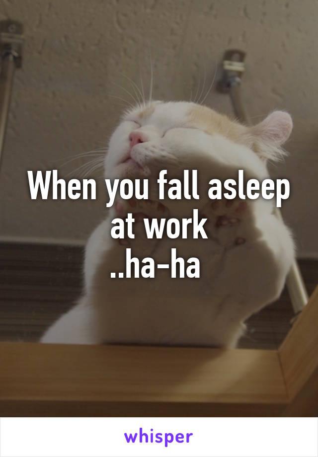 when you fall asleep at work   ha