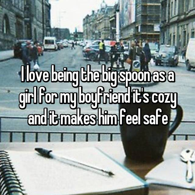 I love being the big spoon as a girl for my boyfriend it's cozy and it makes him feel safe