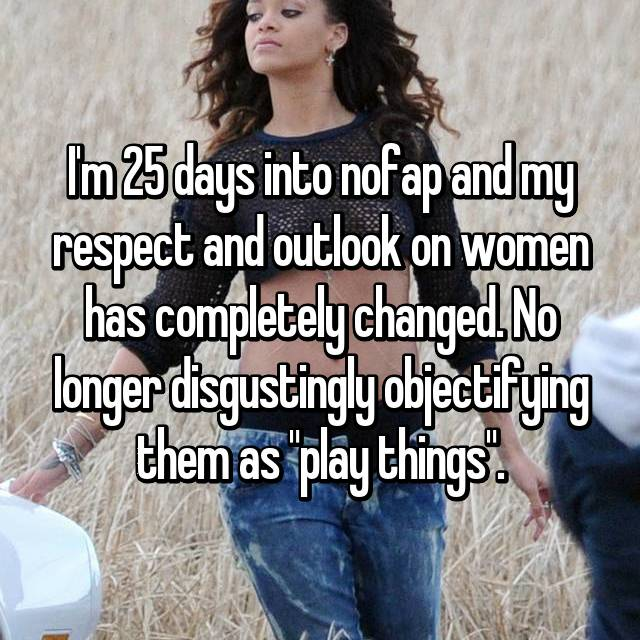 "I'm 25 days into nofap and my respect and outlook on women has completely changed. No longer disgustingly objectifying them as ""play things""."