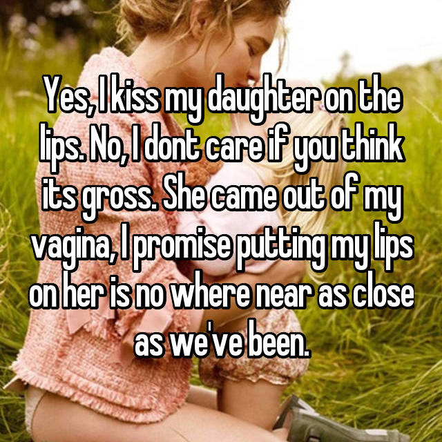 Yes, I kiss my daughter on the lips. No, I dont care if you think its gross. She came out of my vagina, I promise putting my lips on her is no where near as close as we've been.