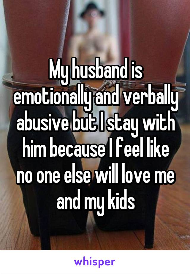My husband is emotionally and verbally abusive but I stay with him because I feel like no one else will love me and my kids