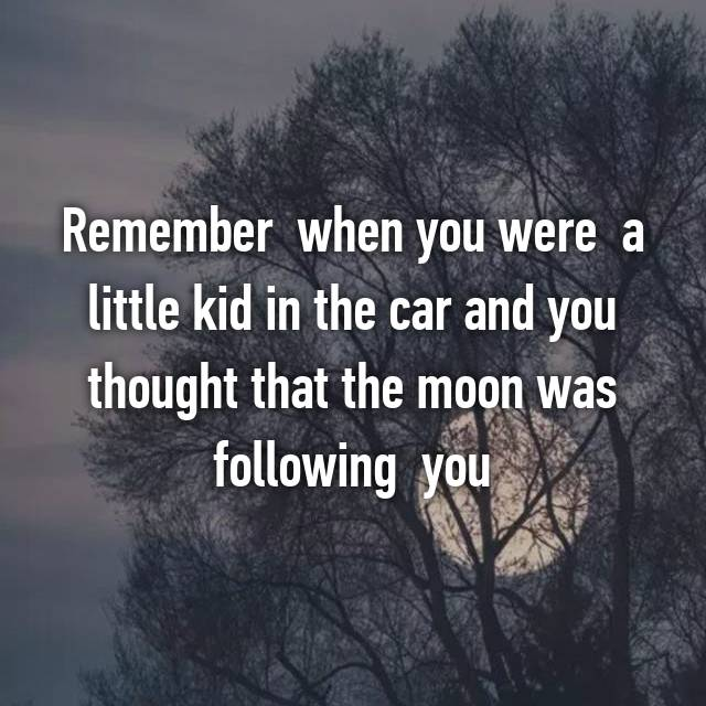 Remember  when you were  a little kid in the car and you thought that the moon was following  you