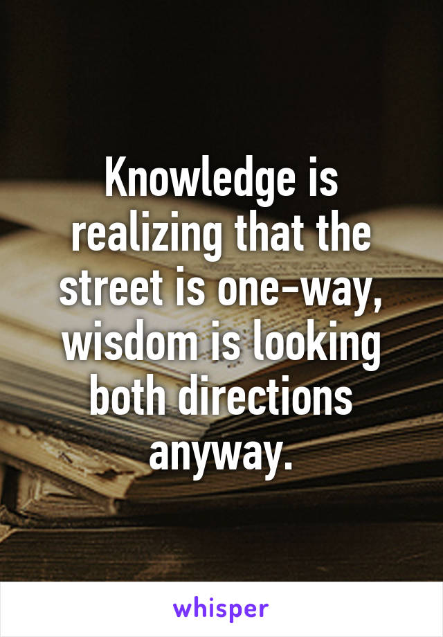 Knowledge is realizing that the street is one-way, wisdom is looking both directions anyway.