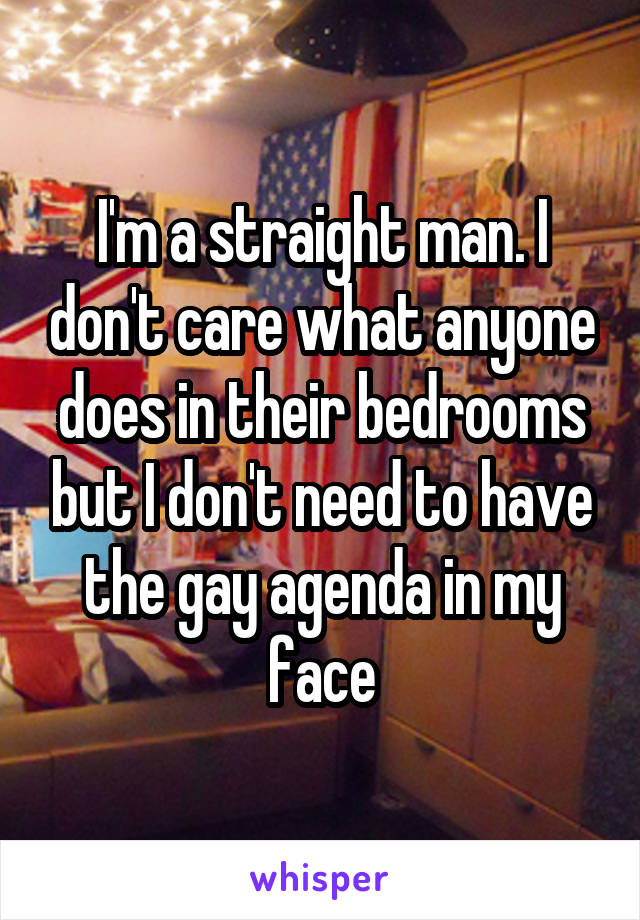 I'm a straight man. I don't care what anyone does in their bedrooms but I don't need to have the gay agenda in my face