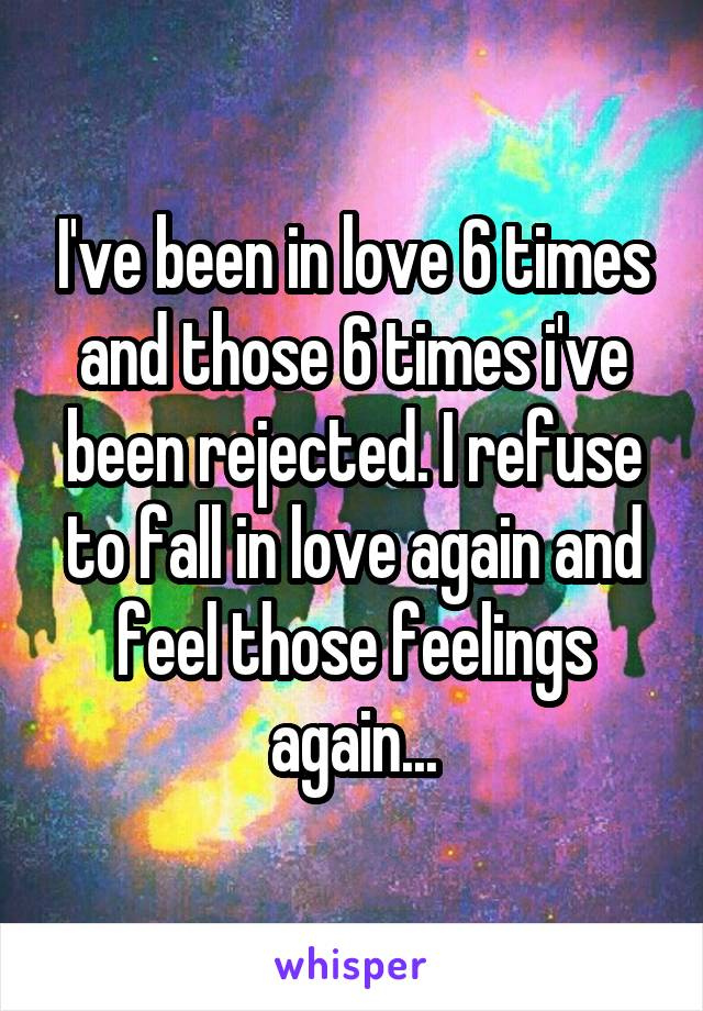 I've been in love 6 times and those 6 times i've been rejected. I refuse to fall in love again and feel those feelings again...