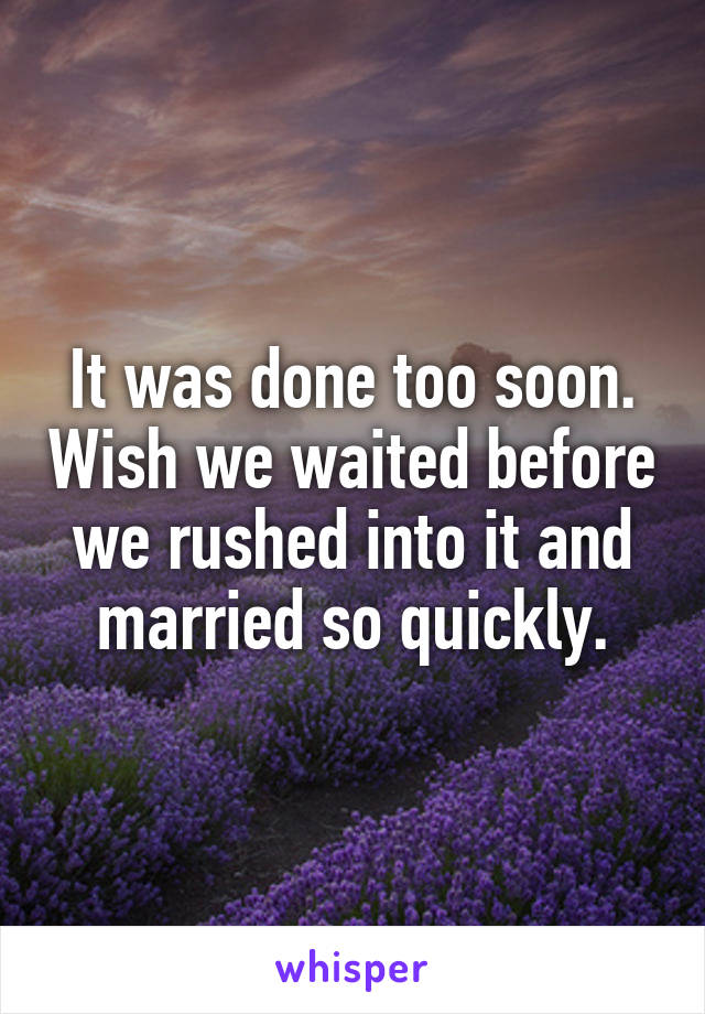 It was done too soon. Wish we waited before we rushed into it and married so quickly.