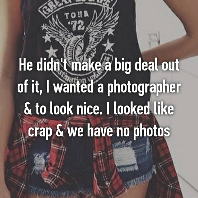 He didn't make a big deal out of it, I wanted a photographer & to look nice. I looked like crap & we have no photos
