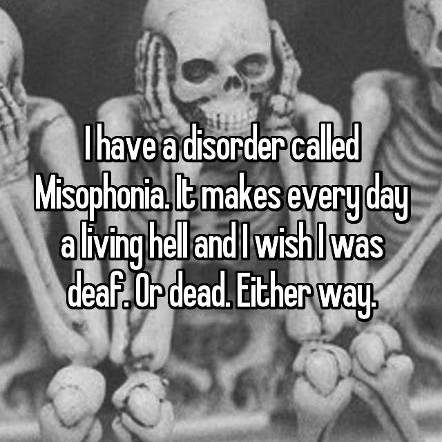 I have a disorder called Misophonia. It makes every day a living hell and I wish I was deaf. Or dead. Either way.