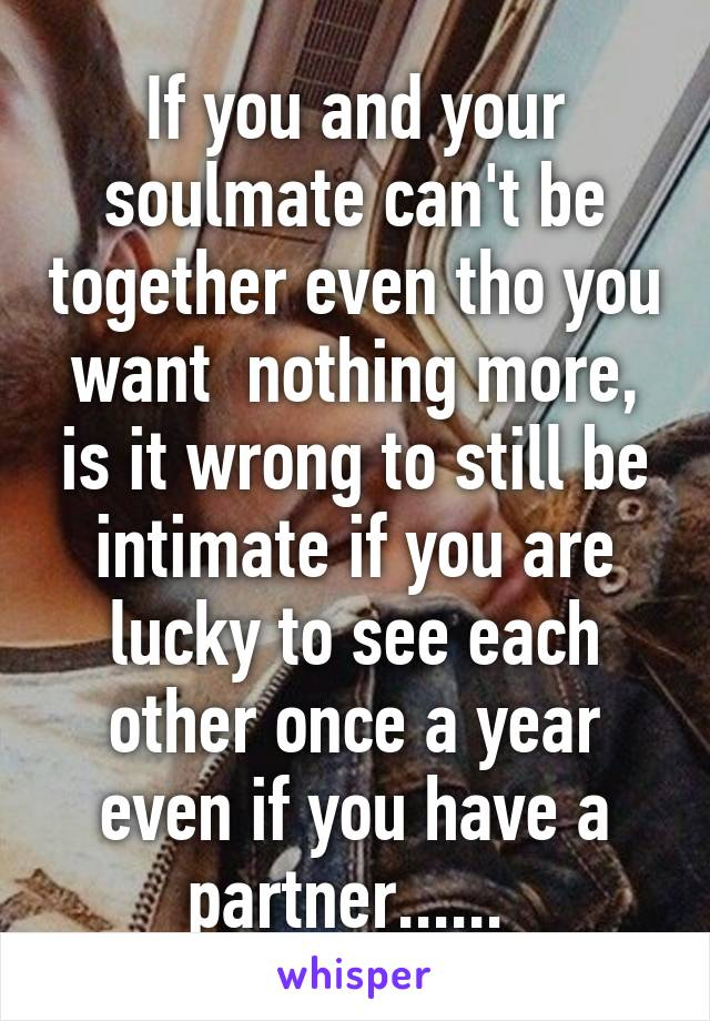 If you and your soulmate cant be together even tho you