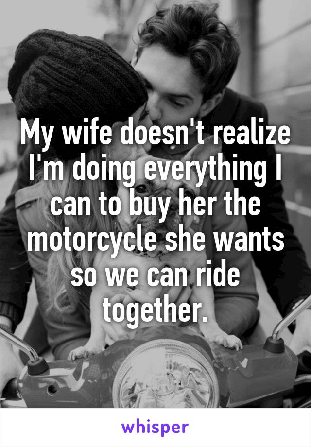 My wife doesn't realize I'm doing everything I can to buy her the motorcycle she wants so we can ride together.