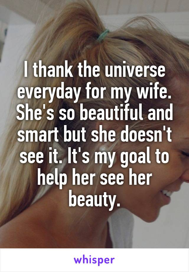 I thank the universe everyday for my wife. She's so beautiful and smart but she doesn't see it. It's my goal to help her see her beauty.