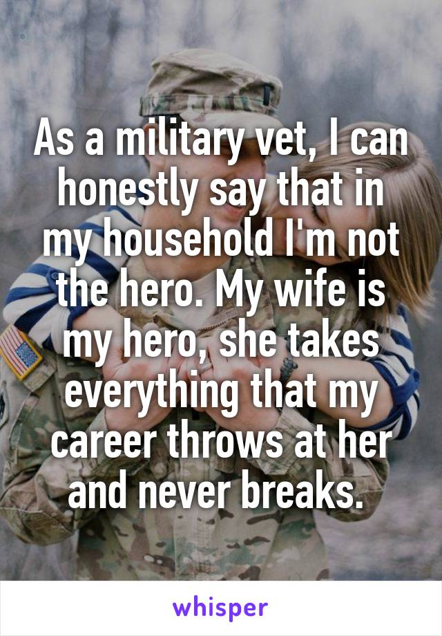 As a military vet, I can honestly say that in my household I'm not the hero. My wife is my hero, she takes everything that my career throws at her and never breaks.