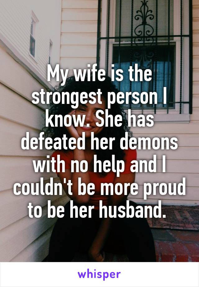 My wife is the strongest person I know. She has defeated her demons with no help and I couldn't be more proud to be her husband.