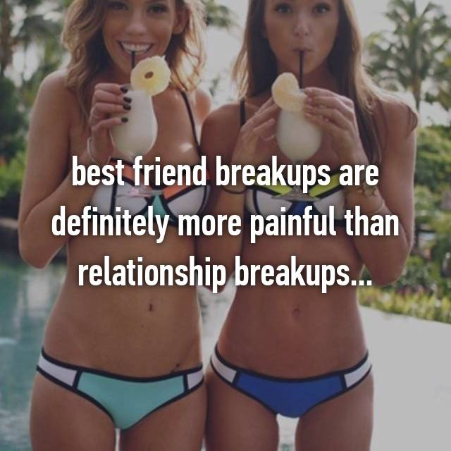 best friend breakups are definitely more painful than relationship breakups...