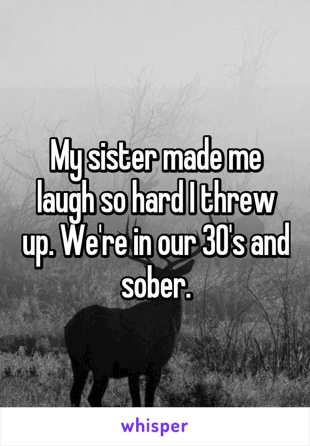My sister made me laugh so hard I threw up. We're in our 30's and sober.