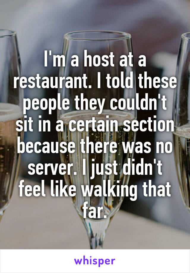 I'm a host at a restaurant. I told these people they couldn't sit in a certain section because there was no server. I just didn't feel like walking that far.