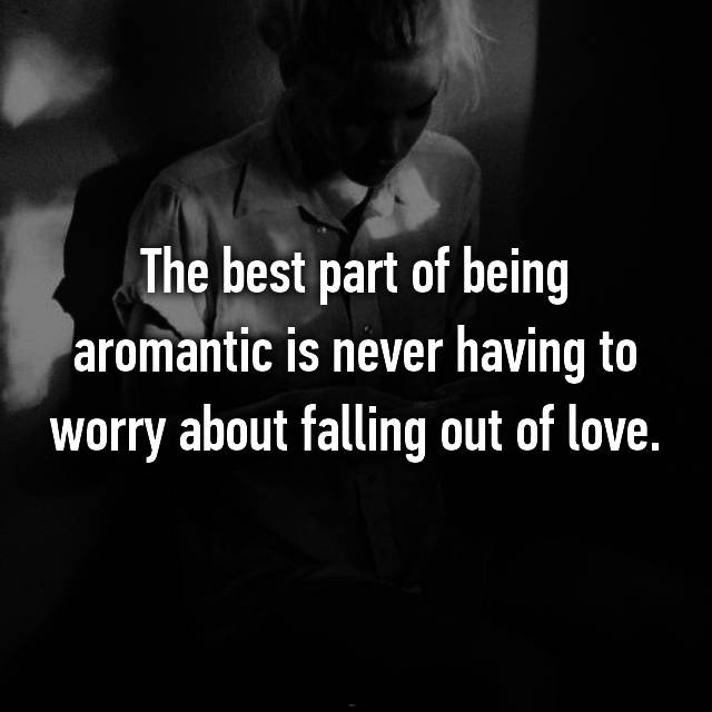 The best part of being aromantic is never having to worry about falling out of love.
