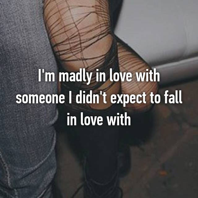 I'm madly in love with someone I didn't expect to fall in love with