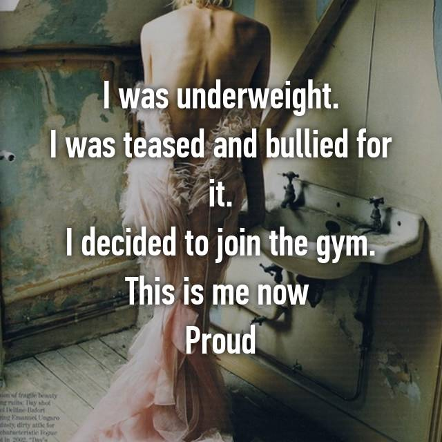 I was underweight. I was teased and bullied for it. I decided to join the gym. This is me now  Proud