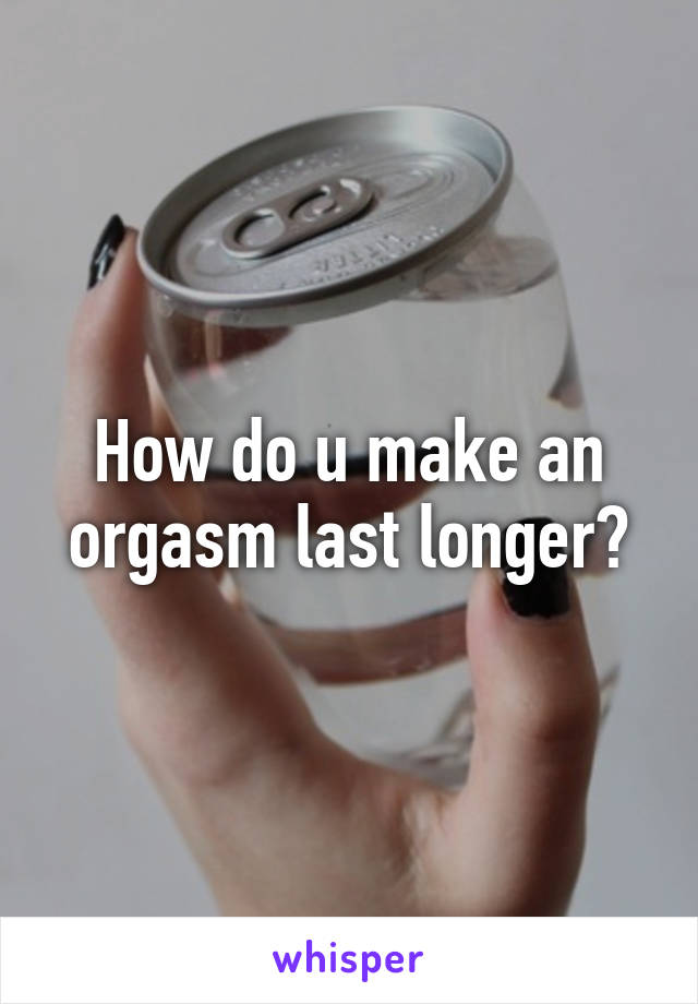 How to make a orgasm last longer
