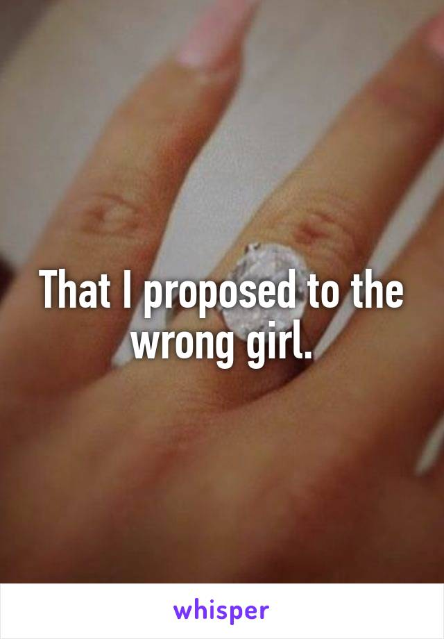 That I proposed to the wrong girl.