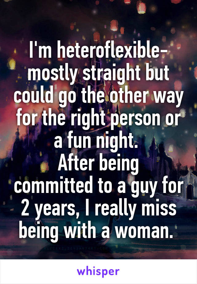 I'm heteroflexible- mostly straight but could go the other way for the right person or a fun night.  After being committed to a guy for 2 years, I really miss being with a woman.