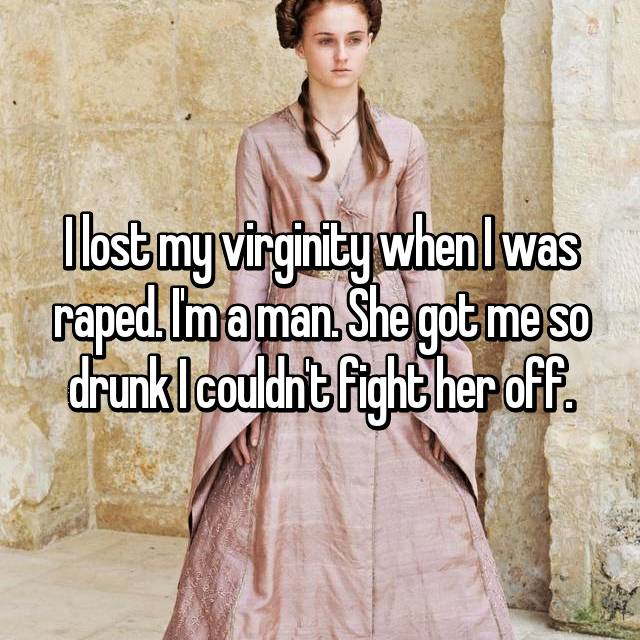 I lost my virginity when I was raped. I'm a man. She got me so drunk I couldn't fight her off.