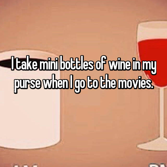 I take mini bottles of wine in my purse when I go to the movies.