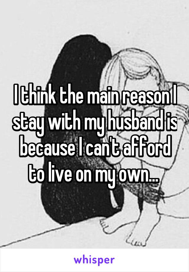 I think the main reason I stay with my husband is because I can't afford to live on my own...