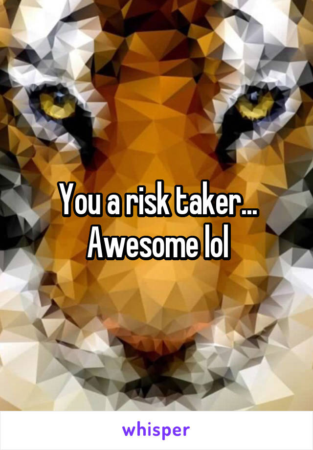 You a risk taker... Awesome lol