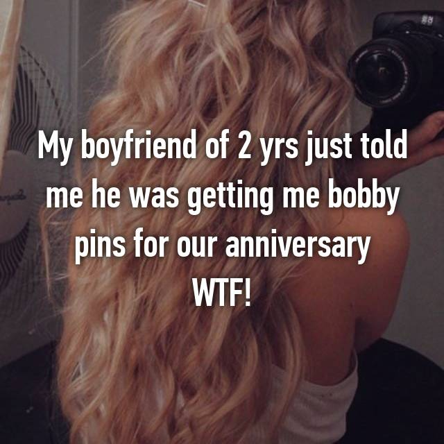 My boyfriend of 2 yrs just told me he was getting me bobby pins for our anniversary WTF!