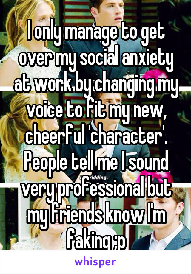 I only manage to get over my social anxiety at work by changing my voice to fit my new, cheerful 'character'. People tell me I sound very professional but my friends know I'm faking ;p