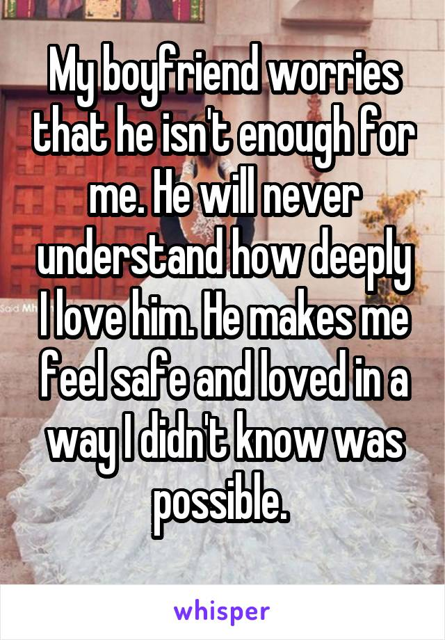 My boyfriend worries that he isn't enough for me. He will never understand how deeply I love him. He makes me feel safe and loved in a way I didn't know was possible.