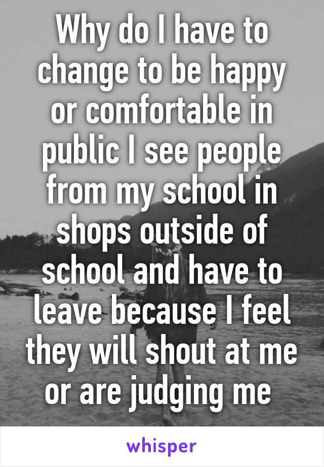 Why do I have to change to be happy or comfortable in public I see people from my school in shops outside of school and have to leave because I feel they will shout at me or are judging me