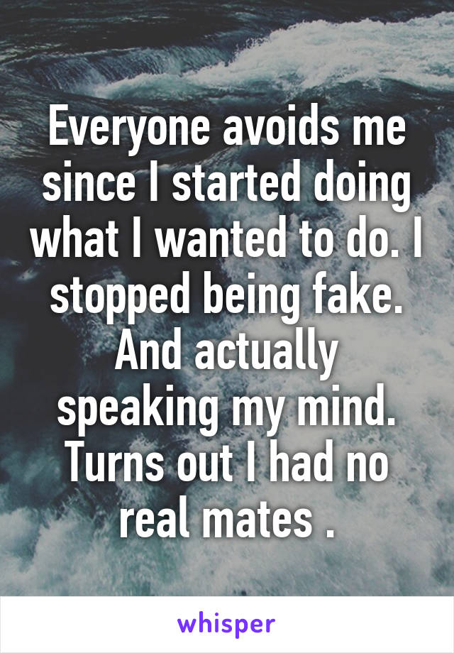 Everyone avoids me since I started doing what I wanted to do. I stopped being fake. And actually speaking my mind. Turns out I had no real mates .