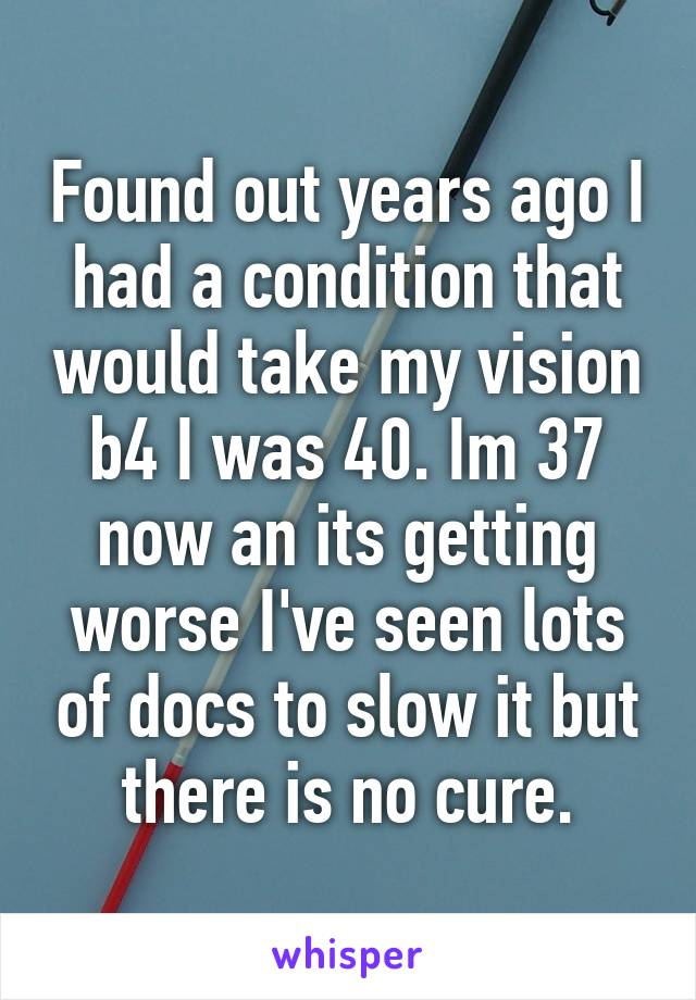 Found out years ago I had a condition that would take my vision b4 I was 40. Im 37 now an its getting worse I've seen lots of docs to slow it but there is no cure.