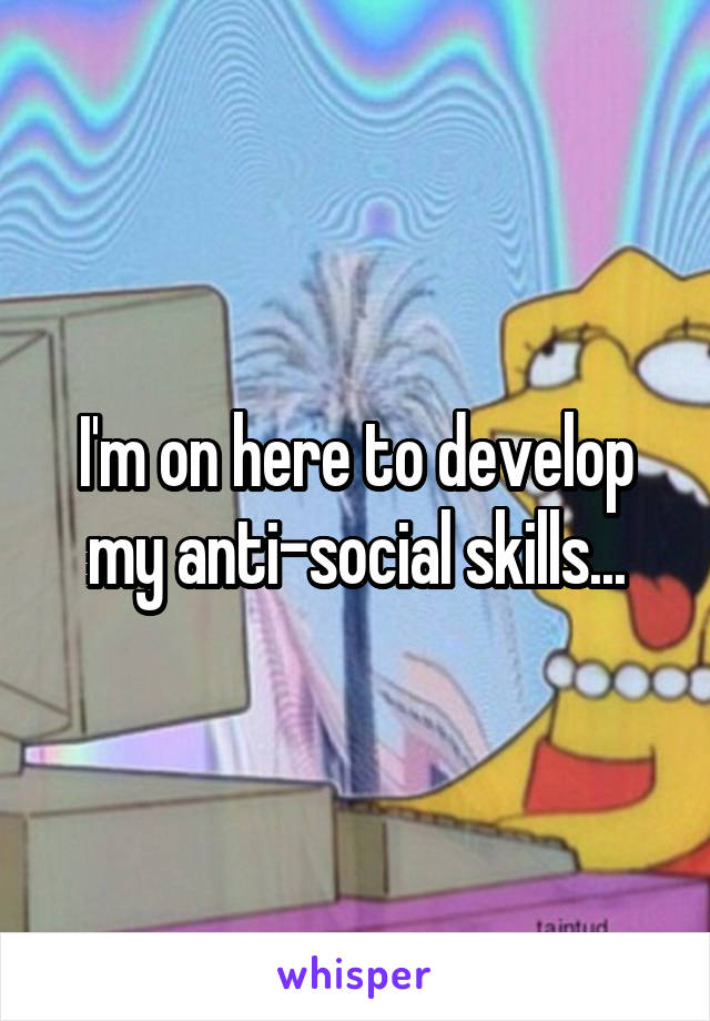 I'm on here to develop my anti-social skills...