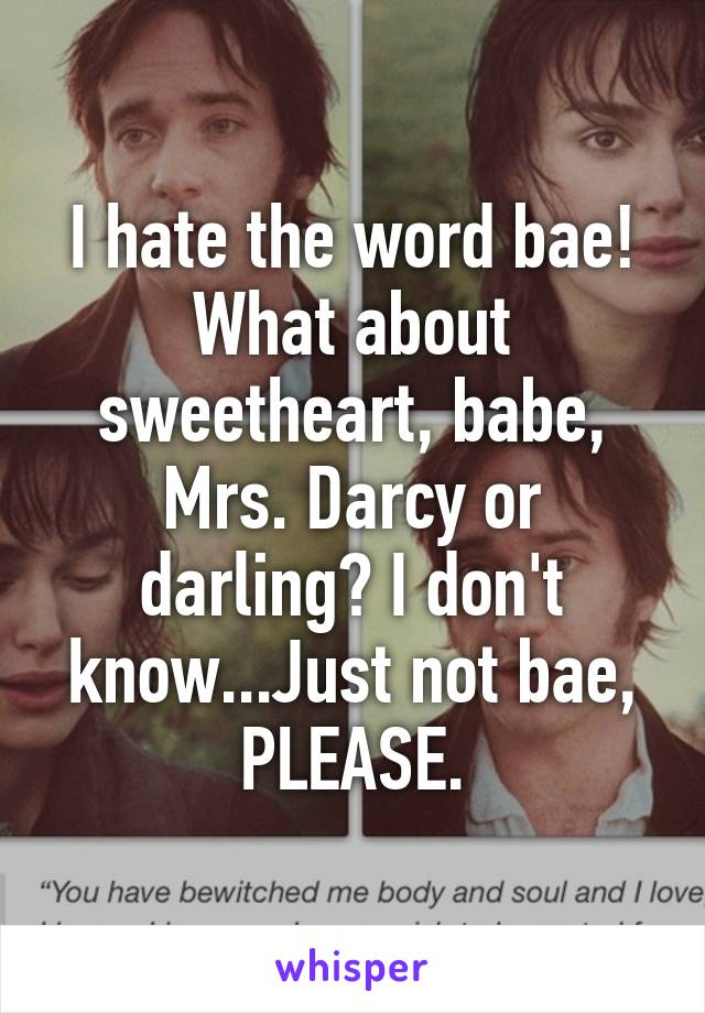 I hate the word bae! What about sweetheart, babe, Mrs. Darcy or darling? I don't know...Just not bae, PLEASE.