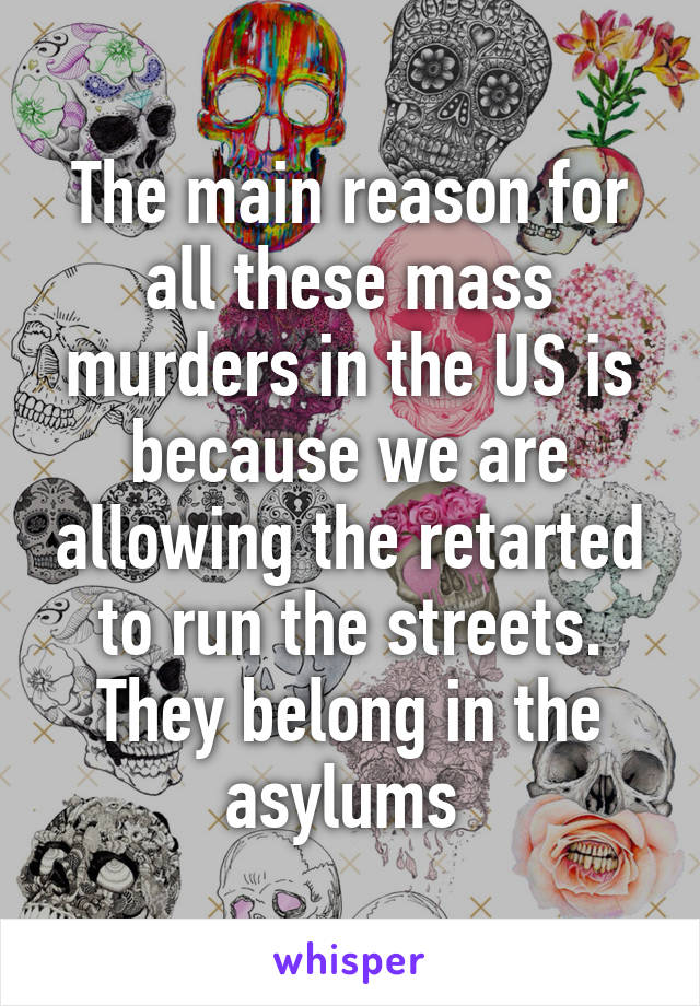 The main reason for all these mass murders in the US is because we are allowing the retarted to run the streets. They belong in the asylums