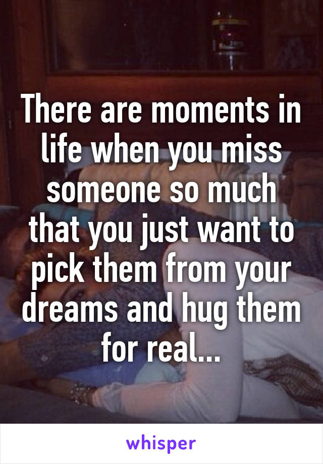 There are moments in life when you miss someone so much that you just want to pick them from your dreams and hug them for real...