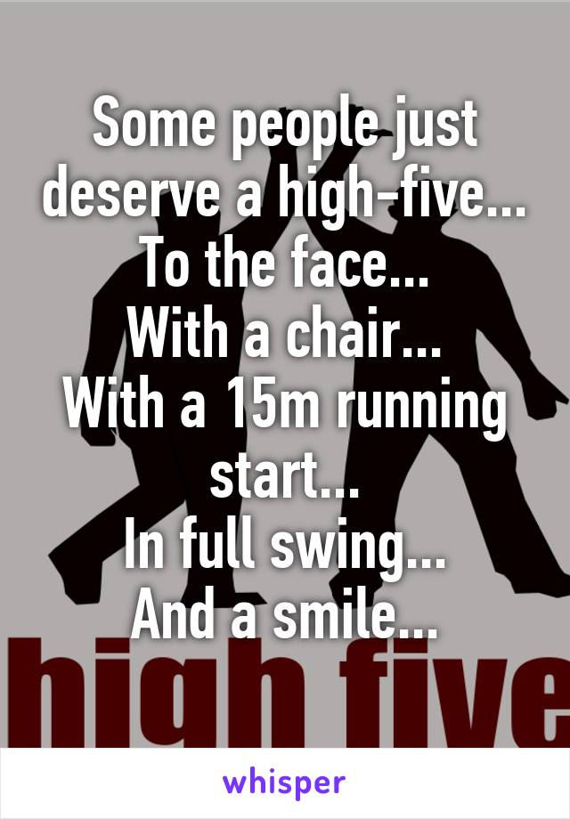 Some people just deserve a high-five... To the face... With a chair... With a 15m running start... In full swing... And a smile...