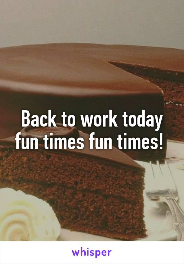 Back to work today fun times fun times!