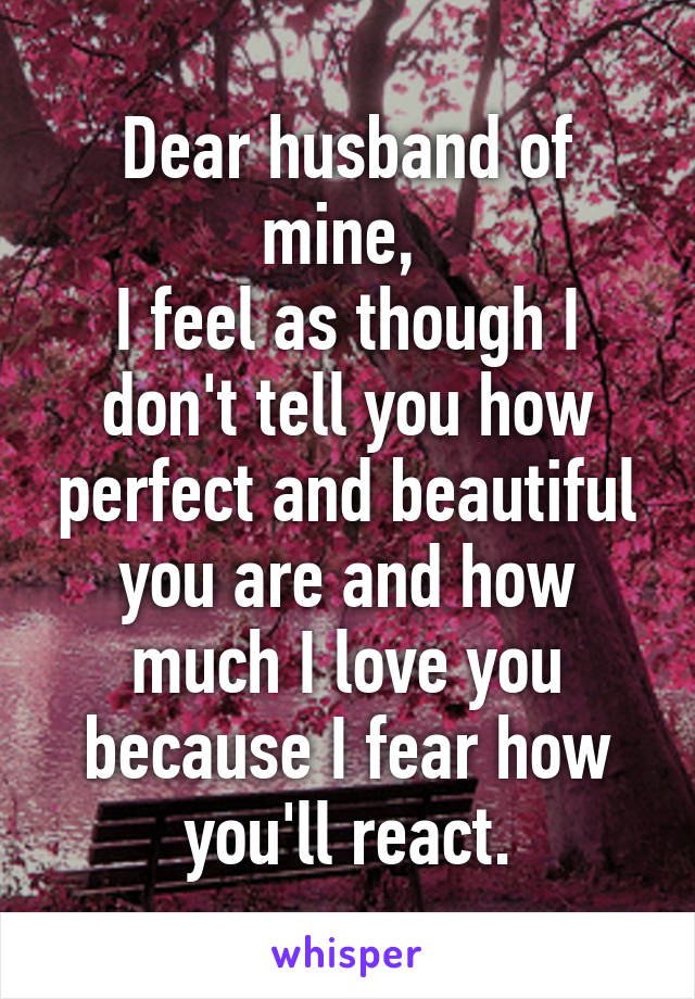 Dear husband of mine,  I feel as though I don't tell you how perfect and beautiful you are and how much I love you because I fear how you'll react.