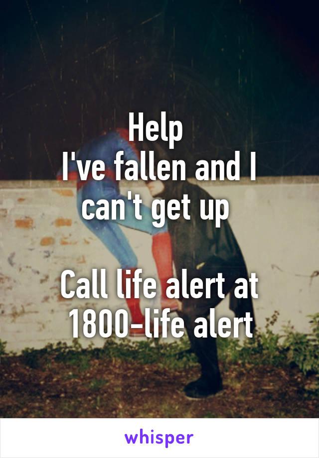 Help  I've fallen and I can't get up   Call life alert at 1800-life alert