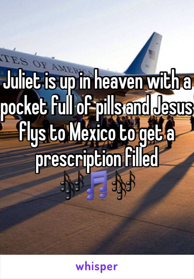 Juliet is up in heaven with a pocket full of pills and Jesus flys to Mexico to get a prescription filled 🎶🎵🎶