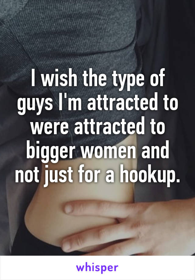 I wish the type of guys I'm attracted to were attracted to bigger women and not just for a hookup.