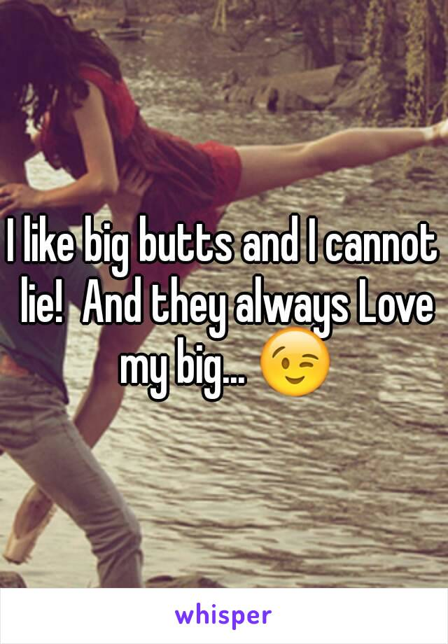 I like big butts and I cannot lie!  And they always Love my big... 😉