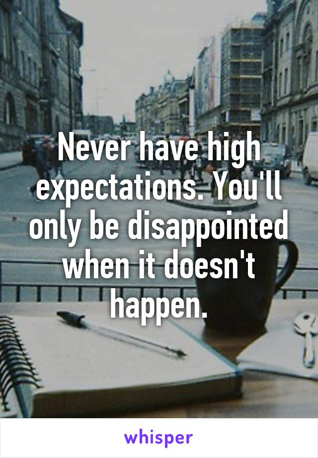 Never have high expectations. You'll only be disappointed when it doesn't happen.