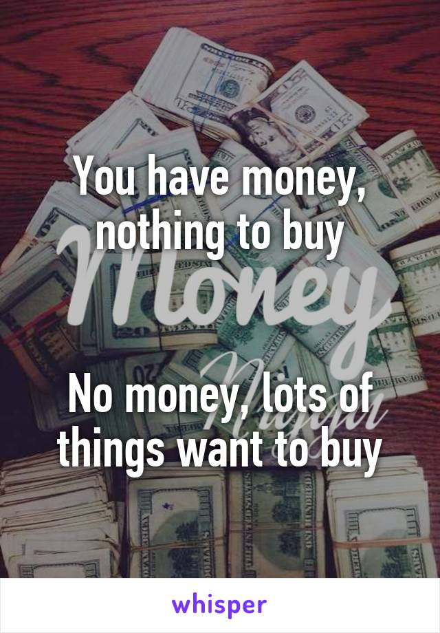 You have money, nothing to buy   No money, lots of things want to buy